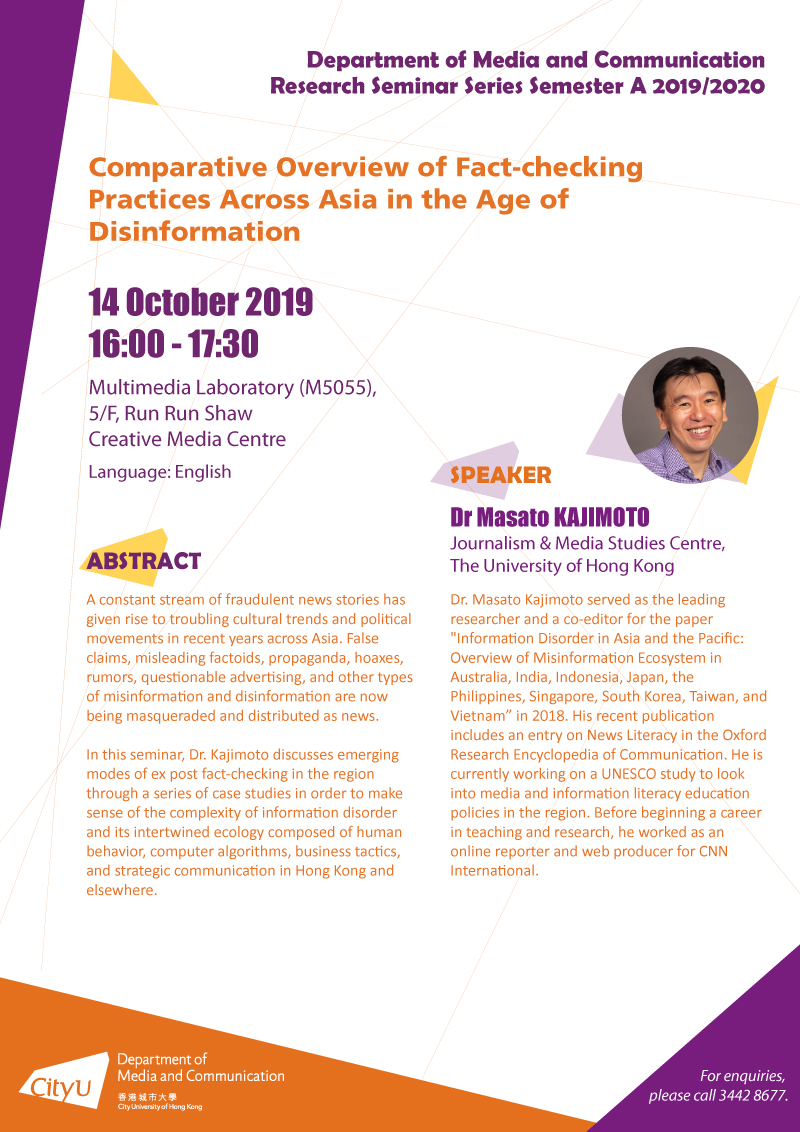 """COM Research Seminar: COM Research Seminar: Comparative Overview of Fact-checking Practices Across Asia in the Age of Disinformation by Dr Masato KAJIMOTO, Journalism & Media Studies Centre,The University of Hong Kong. Date & Time: 14 October 2019, 16:00 - 17:30. Venue: Multimedia Laboratory (M5055), 5/F, Run Run Shaw Creative Media Centre. Language: English. Abstract: A constant stream of fraudulent news stories has given rise to troubling cultural trends and political movements in recent years across Asia. False claims, misleading factoids, propaganda, hoaxes, rumors, questionable advertising, and other types of misinformation and disinformation are now being masqueraded and distributed as news. In this seminar, Dr. Kajimoto discusses emerging modes of ex post fact-checking in the region through a series of case studies in order to make sense of the complexity of information disorder and its intertwined ecology composed of human behavior, computer algorithms, business tactics, and strategic communication in Hong Kong and elsewhere. About the speaker: Dr. Masato Kajimoto served as the leading researcher and a co-editor for the paper """"Information Disorder in Asia and the Pacific: Overview of Misinformation Ecosystem in Australia, India, Indonesia, Japan, the Philippines, Singapore, South Korea, Taiwan, and Vietnam"""" in 2018. His recent publication includes an entry on News Literacy in the Oxford Research Encyclopedia of Communication. He is currently working on a UNESCO study to look into media and information literacy education policies in the region. Before beginning a career in teaching and research, he worked as an online reporter and web producer for CNN International. For enquiries, please call 34428677."""
