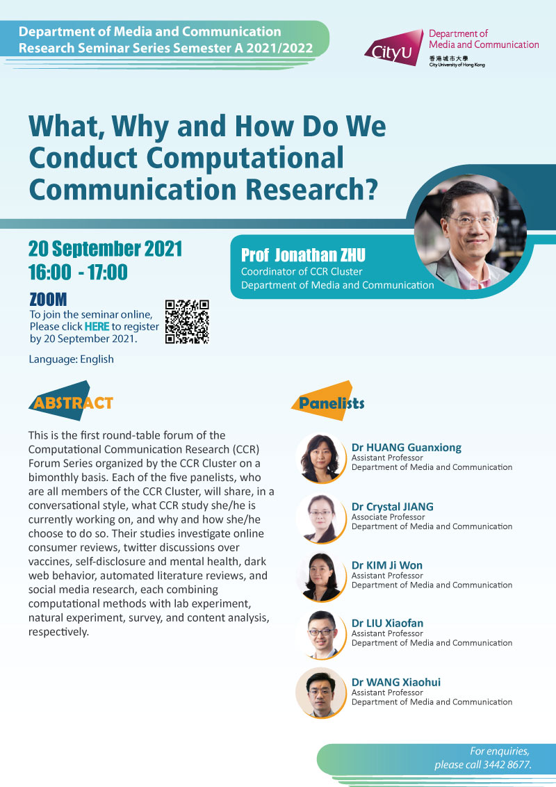 COM Research Seminar: COM Research Seminar: What, Why and How Do We Conduct Computational Communication Research? by Prof Jonathan ZHU, Coordinator of CCR Cluster, Dept. of Media and Communication. Date & Time: 20 September 2021, 16:00 - 17:00. Venue: ZOOM Meeting, Please click https://cityu.zoom.us/meeting/register/tJMpfuCopjMrGd1lvk8MvWzo07_jzu6AijEh to register for the seminar by 20 September 2021. Language: English. Abstract This is the first round-table forum of the CCR Forum Series organized by the CCR Cluster on a bimonthly basis. Each of the five panelists, who are all members of the CCR Cluster, will share, in a conversational style, what CCR study she/he is currently working on, and why and how she/he choose to do so. Their studies investigate online consumer reviews, twitter discussions over vaccines, self-disclosure and mental health, dark web behavior, automated literature reviews, and social media research, each combining computational methods with lab experiment, natural experiment, survey, and content analysis, respectively. Panelists: Guanxiong Huang, Crystal Jiang, Ji Won Kim, Xiaofan Liu and Xiaohui Wang (members of CCR Cluster, Dept. of Media and Communication). For enquiries, please call 34428677.