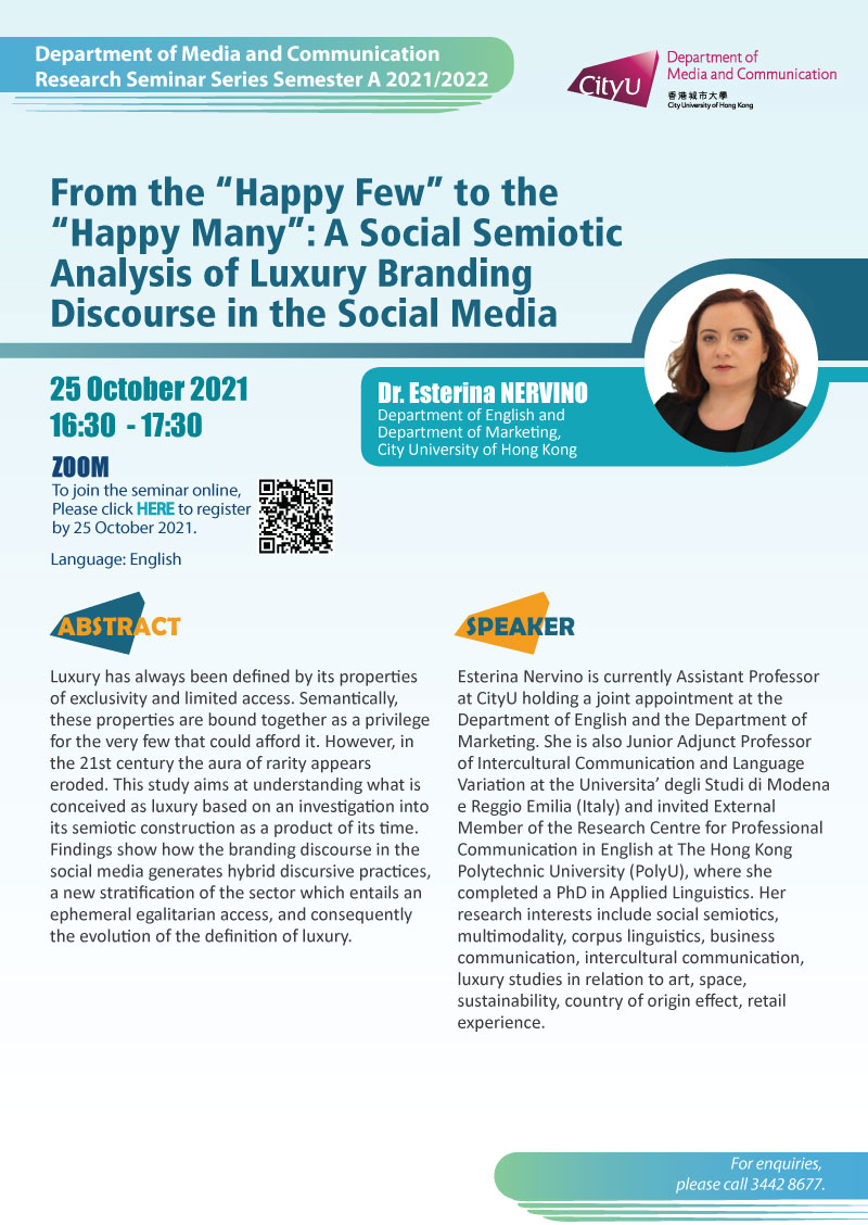 """COM Research Seminar: From the """"Happy Few"""" to the """"Happy Many"""": A Social Semiotic Analysis of Luxury Branding Discourse in the Social Media by Dr Esterina NERVINO, Department of English and Department of Marketing, City University of Hong Kong. Date & Time: 25 October 2021, 16:30 - 17:30. Venue: ZOOM Meeting, Please click https://cityu.zoom.us/meeting/register/tJYscumoqj8jEtUi9BNqgwwZT57do55Tao9- to register for the seminar by 25 October 2021. Language: English. Abstract:Luxury has always been defined by its properties of exclusivity and limited access. Semantically, these properties are bound together as a privilege for the very few that could afford it. However, in the 21st century the aura of rarity appears eroded. This study aims at understanding what is conceived as luxury based on an investigation into its semiotic construction as a product of its time. Findings show how the branding discourse in the social media generates hybrid discursive practices, a new stratification of the sector which entails an ephemeral egalitarian access, and consequently the evolution of the definition of luxury. About the speaker: Esterina Nervino is currently Assistant Professor at CityU holding a joint appointment at the Department of English and the Department of Marketing. She is also Junior Adjunct Professor of Intercultural Communication and Language Variation at the Universita' degli Studi di Modena e Reggio Emilia (Italy) and invited External Member of the Research Centre for Professional Communication in English at The Hong Kong Polytechnic University (PolyU), where she completed a PhD in Applied Linguistics. Her research interests include social semiotics, multimodality, corpus linguistics, business communication, intercultural communication, luxury studies in relation to art, space, sustainability, country of origin effect, retail experience.For enquiries, please call 34428677."""