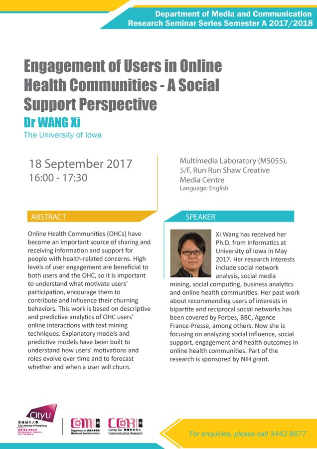 COM Research Seminar: Engagement of Users in Online Health Communities - A Social Support Perspective by Dr WANG Xi, The University of Iowa. Date & Time: 18 September 2017, 16:00 - 17:30. Venue: Multimedia Laboratory (M5055), 5/F, Run Run Shaw Creative Media Centre. Language: English. Abstract: Online Health Communities (OHCs) have become an important source of sharing and receiving information and support for people with health-related concerns. High levels of user engagement are beneficial to both users and the OHC, so it is important to understand what motivate users' participation, encourage them to contribute and influence their churning behaviors. This work is based on descriptive and predictive analytics of OHC users' online interactions with text mining techniques. Explanatory models and predictive models have been built to understand how users' motivations and roles evolve over time and to forecast whether and when a user will churn. About the speaker: Xi Wang has received her Ph.D. from Informatics at University of Iowa in May 2017. Her research interests include social network analysis, social media mining, social computing, business analytics and online health communities. Her past work about recommending users of interests in bipartite and reciprocal social networks has been covered by Forbes, BBC, Agence France-Presse, among others. Now she is focusing on analyzing social influence, social support, engagement and health outcomes in online health communities. Part of the research is sponsored by NIH grant. For enquiries, please call 34428677.